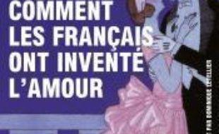 Comment les Français ont inventé l'amour : neuf siècles de passion et de romance : essai
