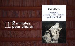 «Pourquoi je n'ai pas écrit de film sur Sitting Bull» par Claire Barré chez Robert Laffont (18€, 252 p).